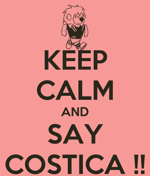 KEEP CALM AND SAY COSTICA !!