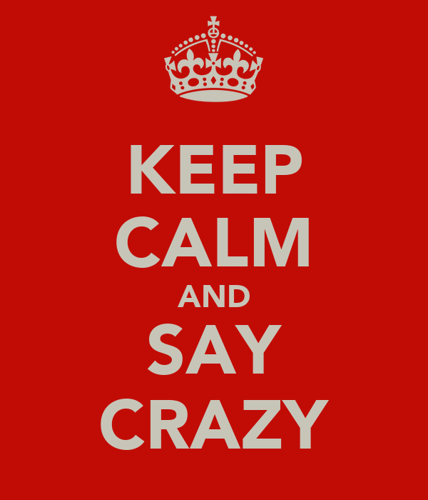 KEEP CALM AND SAY CRAZY