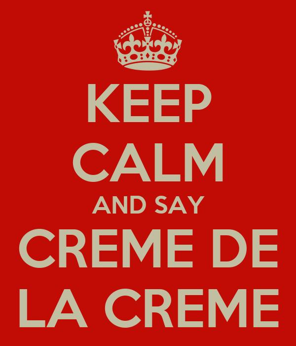 KEEP CALM AND SAY CREME DE LA CREME