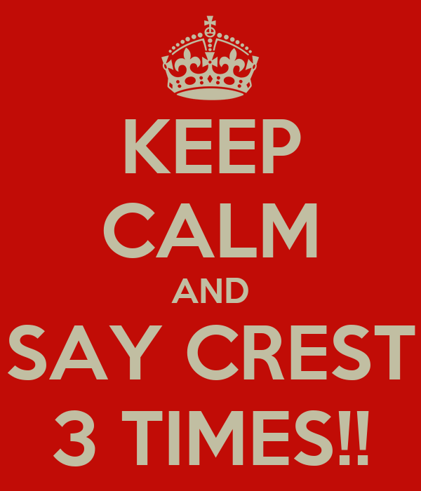 KEEP CALM AND SAY CREST 3 TIMES!!