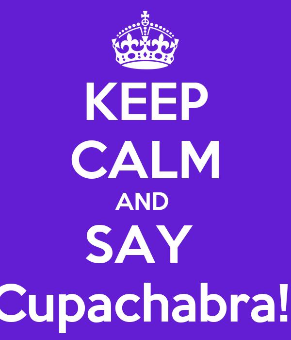 KEEP CALM AND  SAY  Cupachabra!!