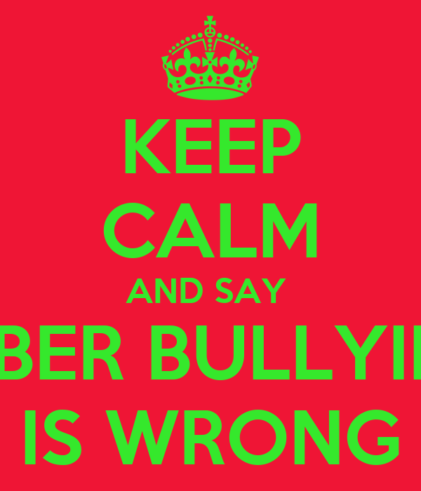 KEEP CALM AND SAY  CYBER BULLYING  IS WRONG