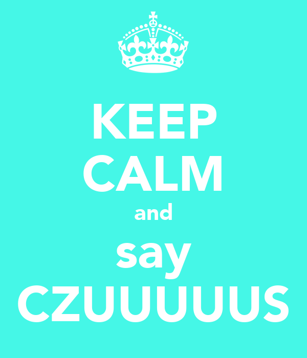 KEEP CALM and say CZUUUUUS