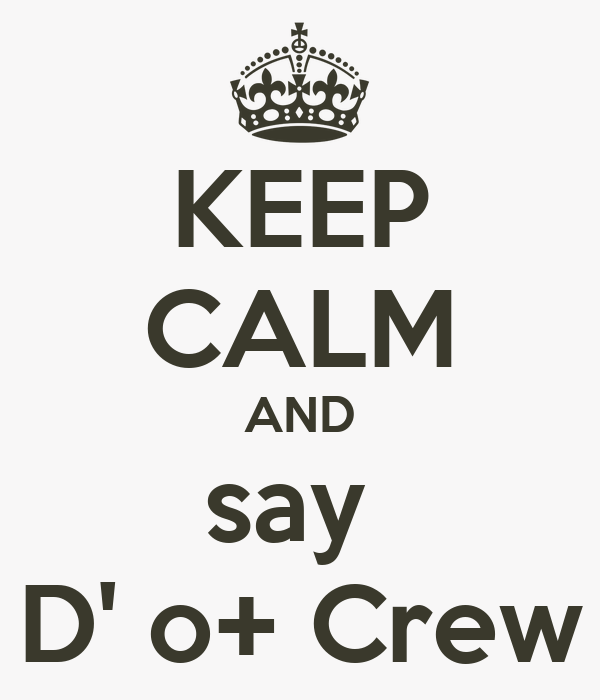 KEEP CALM AND say  D' o+ Crew