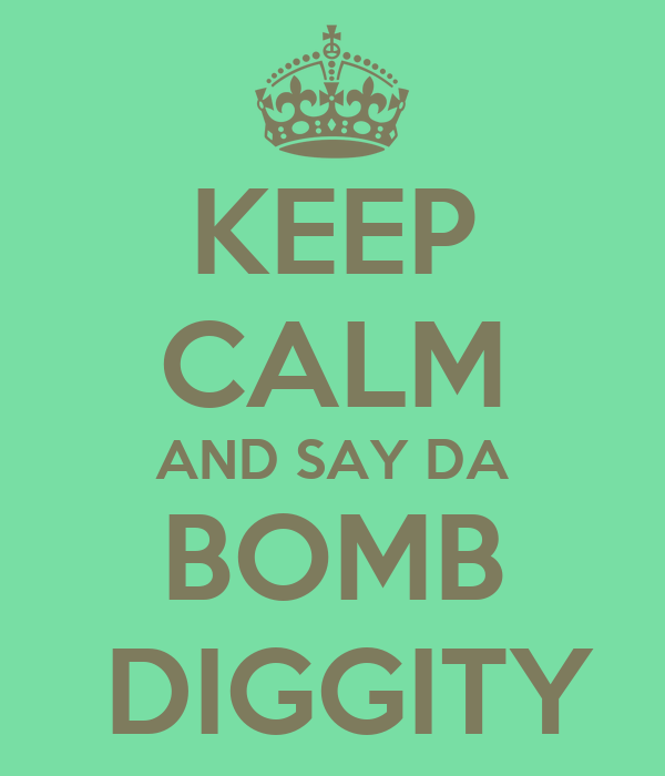 KEEP CALM AND SAY DA BOMB  DIGGITY