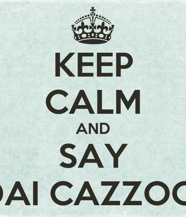 KEEP CALM AND SAY DAI CAZZOO!