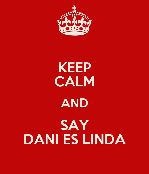 KEEP CALM AND SAY DANI ES LINDA