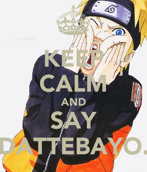 KEEP CALM AND SAY DATTEBAYO.