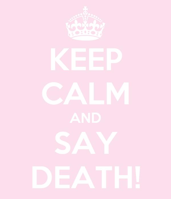KEEP CALM AND SAY DEATH!