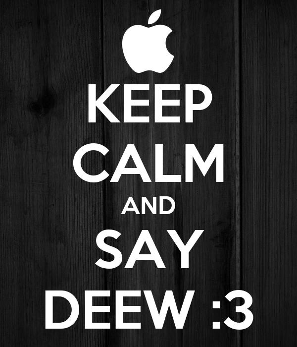 KEEP CALM AND SAY DEEW :3