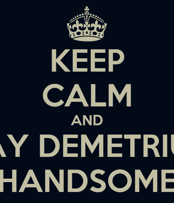 KEEP CALM AND SAY DEMETRIUS HANDSOME