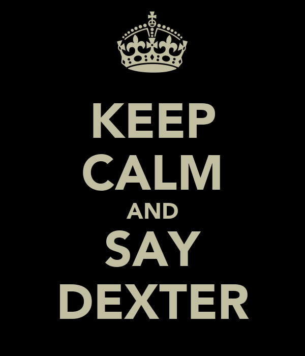 KEEP CALM AND SAY DEXTER