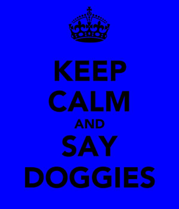 KEEP CALM AND SAY DOGGIES