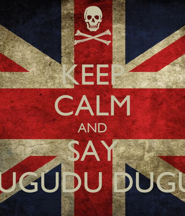 """KEEP CALM AND SAY """"DUGUDU DUGU.."""""""