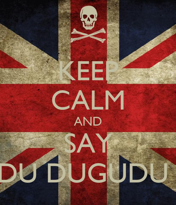 "KEEP CALM AND SAY ""DUGUDU DUGUDU DA-TA"""
