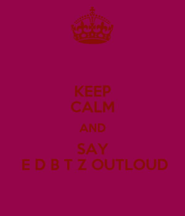 KEEP CALM AND SAY  E D B T Z OUTLOUD