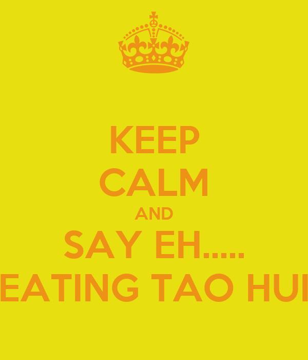 KEEP CALM AND SAY EH..... EATING TAO HUI