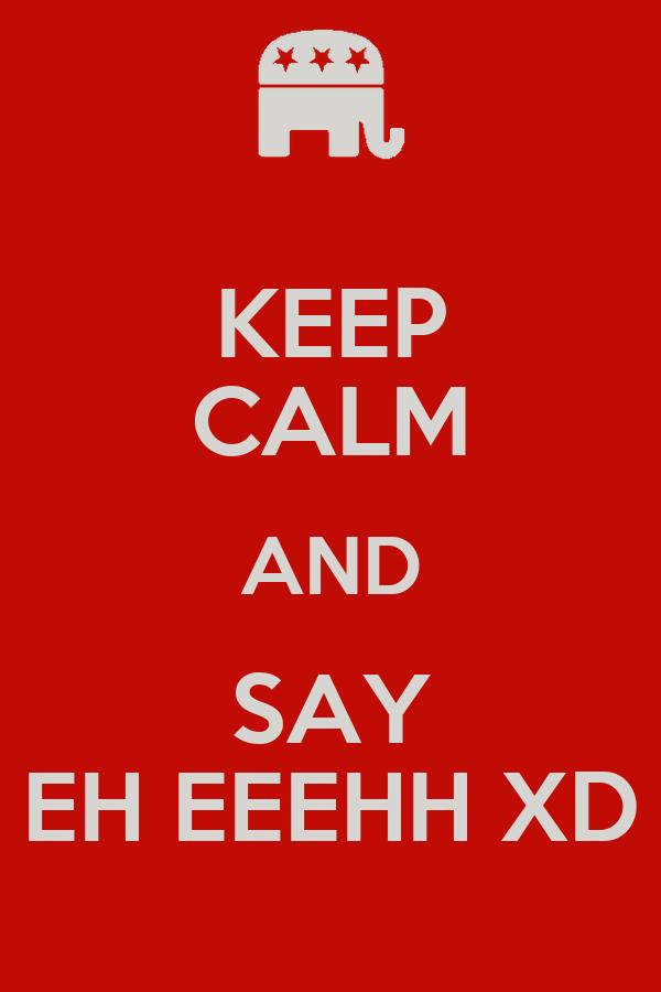 KEEP CALM AND SAY EH EEEHH XD