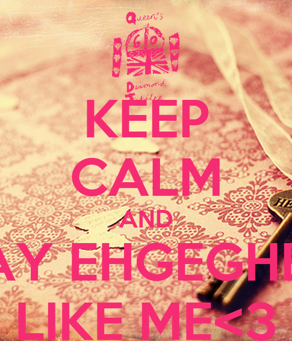 KEEP CALM AND SAY EHGEGHEY LIKE ME<3