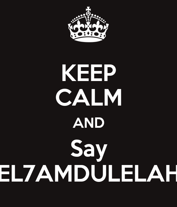KEEP CALM AND Say EL7AMDULELAH