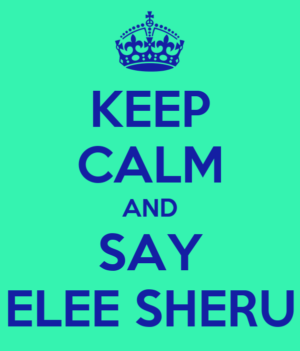KEEP CALM AND SAY ELEE SHERU