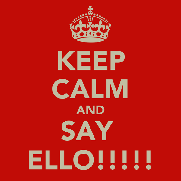 KEEP CALM AND SAY  ELLO!!!!!