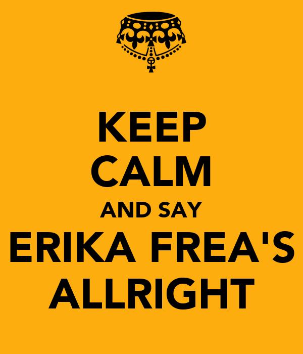 KEEP CALM AND SAY ERIKA FREA'S ALLRIGHT