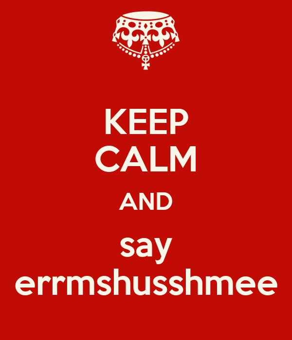 KEEP CALM AND say errmshusshmee