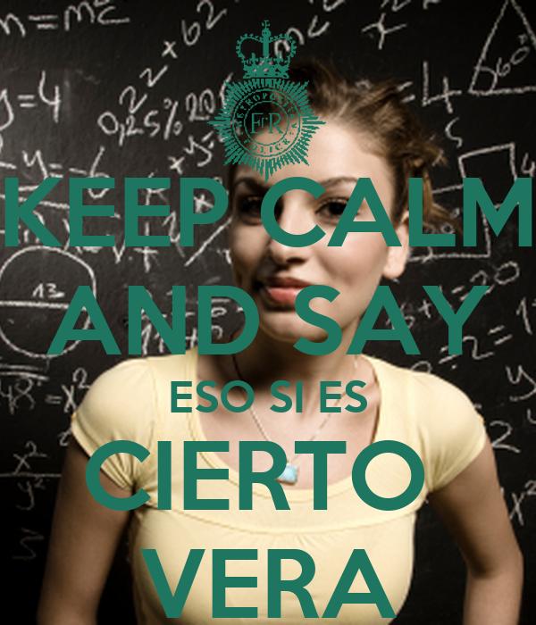 KEEP CALM AND SAY ESO SI ES CIERTO  VERA