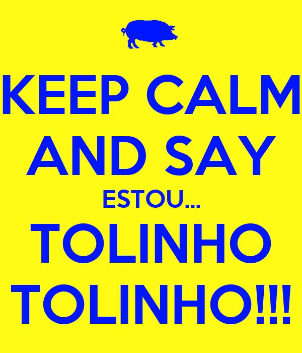 KEEP CALM AND SAY ESTOU... TOLINHO TOLINHO!!!