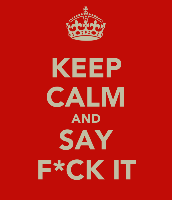 KEEP CALM AND SAY F*CK IT