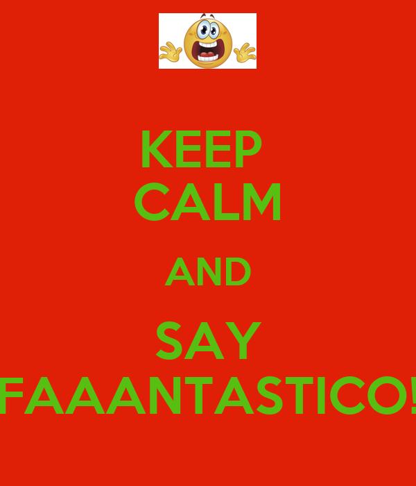 KEEP  CALM AND SAY FAAANTASTICO!
