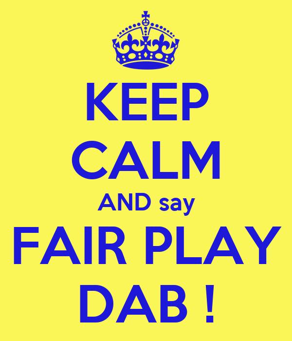 KEEP CALM AND say FAIR PLAY DAB !