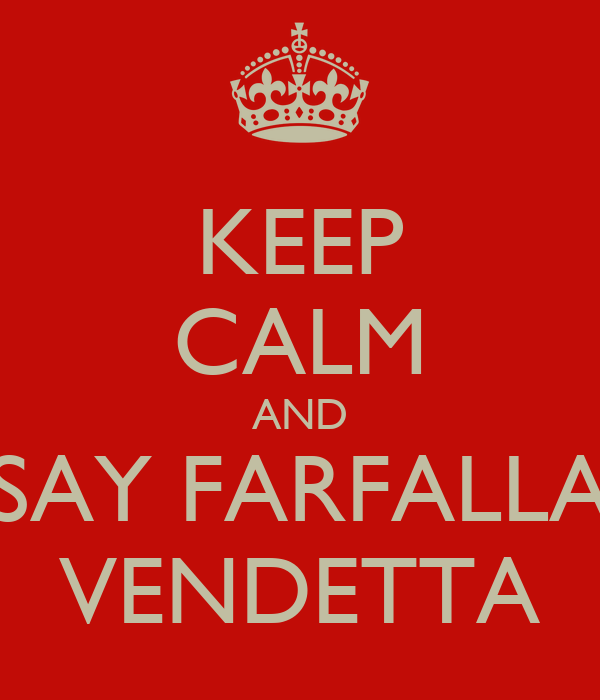 KEEP CALM AND SAY FARFALLA VENDETTA