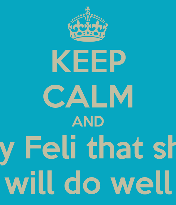 KEEP CALM AND Say Feli that she  will do well