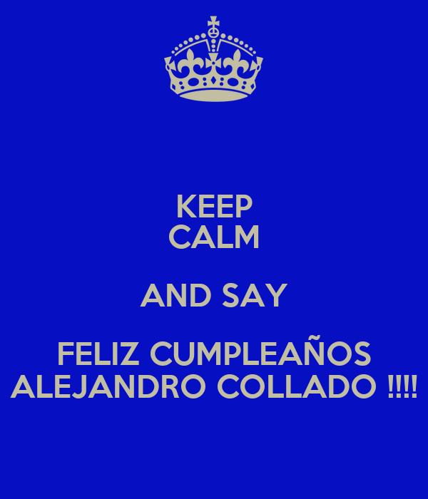KEEP CALM AND SAY FELIZ CUMPLEAÑOS ALEJANDRO COLLADO !!!!
