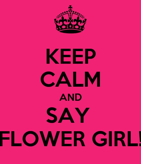KEEP CALM AND SAY  FLOWER GIRL!