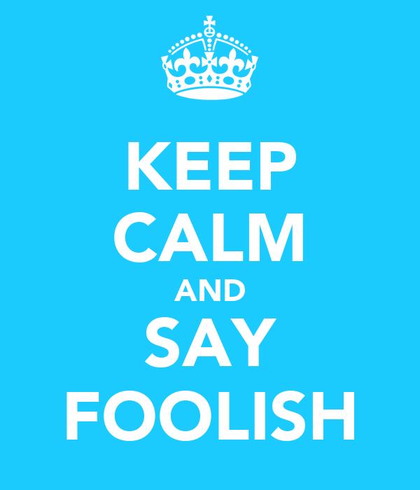 KEEP CALM AND SAY FOOLISH