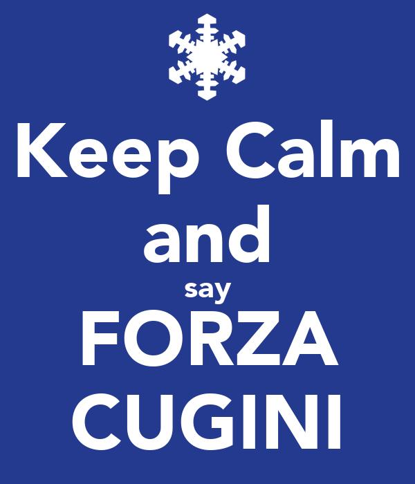 Keep Calm and say FORZA CUGINI