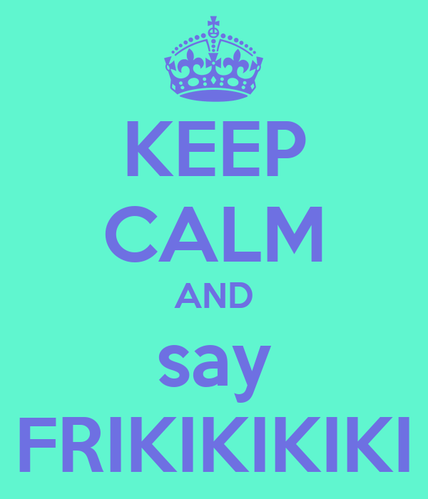 KEEP CALM AND say FRIKIKIKIKI