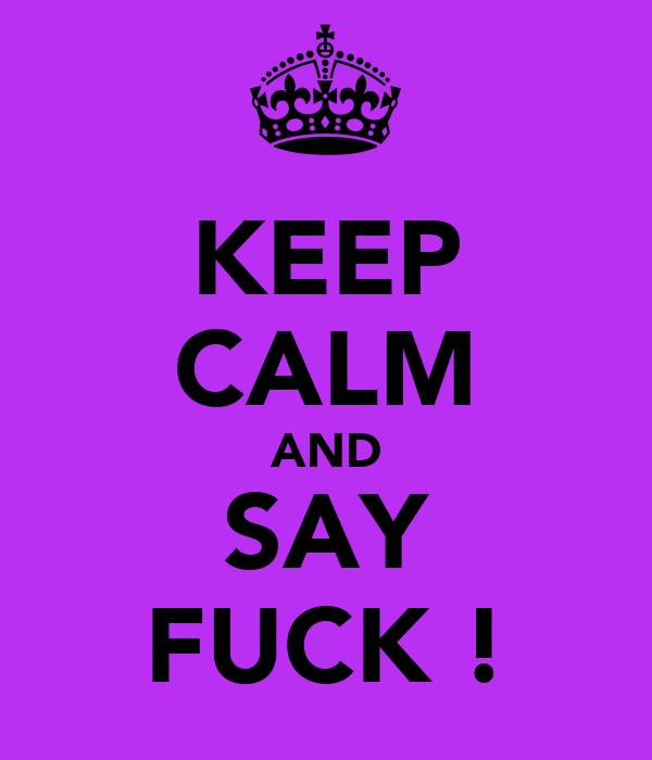 KEEP CALM AND SAY FUCK !