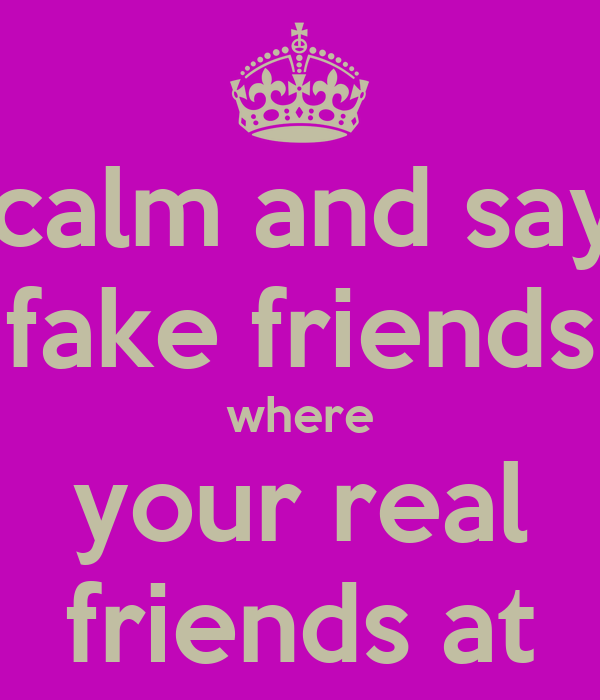 keep calm and say fuck  fake friends where your real friends at