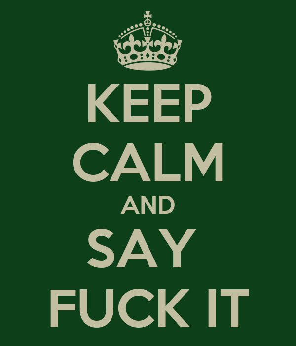 KEEP CALM AND SAY  FUCK IT