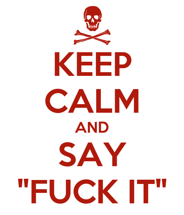 """KEEP CALM AND SAY """"FUCK IT"""""""