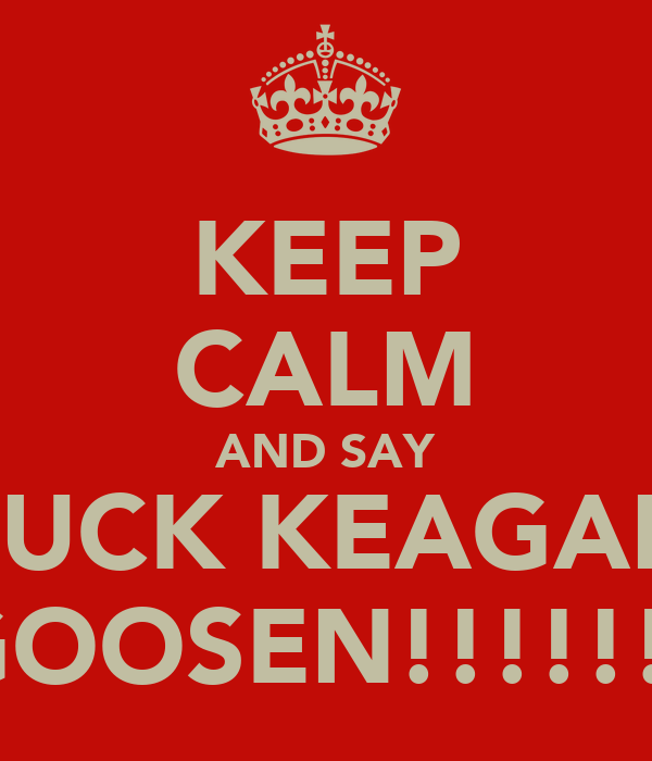 KEEP CALM AND SAY FUCK KEAGAN GOOSEN!!!!!!!