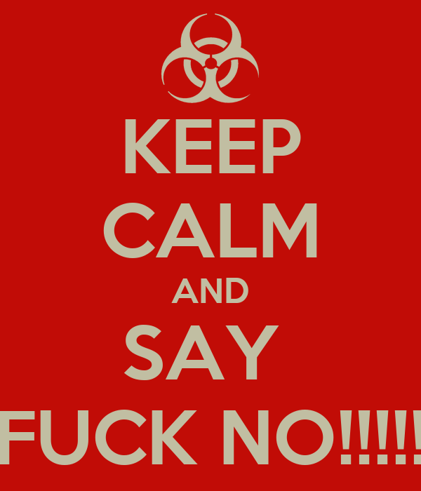 KEEP CALM AND SAY  FUCK NO!!!!!