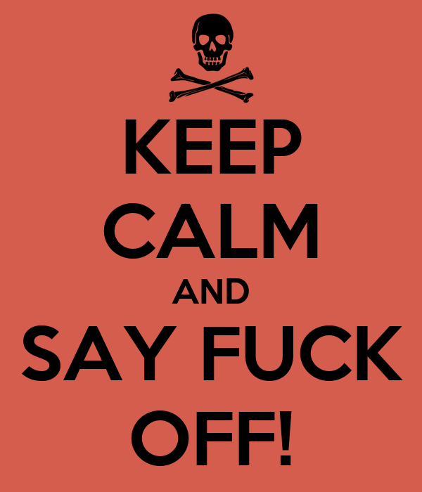 KEEP CALM AND SAY FUCK OFF!