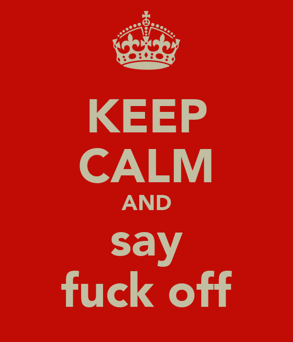 KEEP CALM AND say fuck off