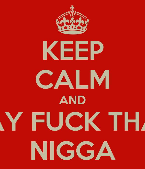 KEEP CALM AND SAY FUCK THAT NIGGA