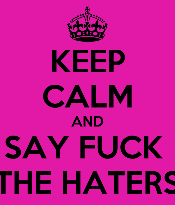 KEEP CALM AND SAY FUCK  THE HATERS